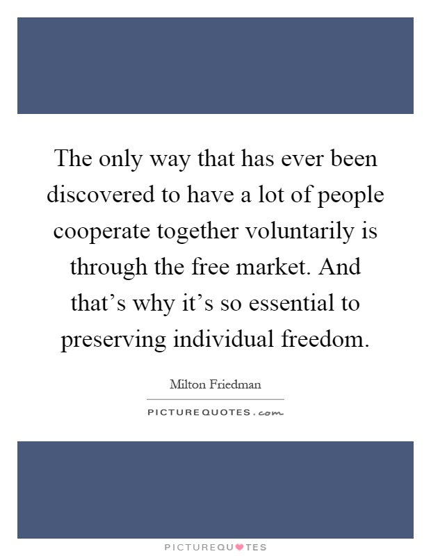 The only way that has ever been discovered to have a lot of people cooperate together voluntarily is through the free market. And that's why it's so essential to preserving individual freedom Picture Quote #1