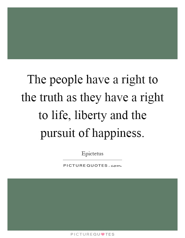 The people have a right to the truth as they have a right to life, liberty and the pursuit of happiness Picture Quote #1