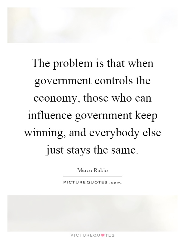 The problem is that when government controls the economy, those who can influence government keep winning, and everybody else just stays the same Picture Quote #1