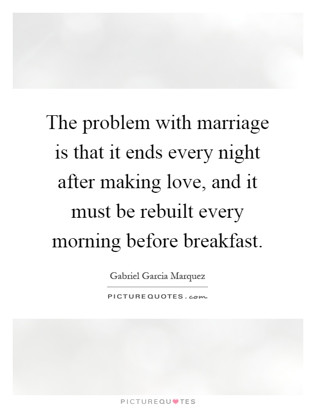 The problem with marriage is that it ends every night after making love, and it must be rebuilt every morning before breakfast Picture Quote #1