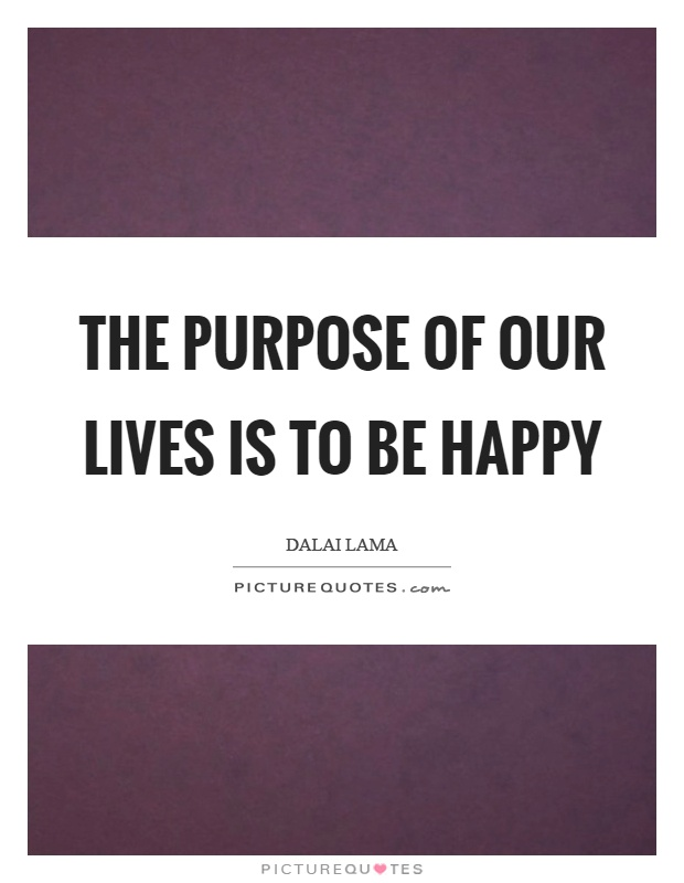 The purpose of our lives is to be happy Picture Quote #1