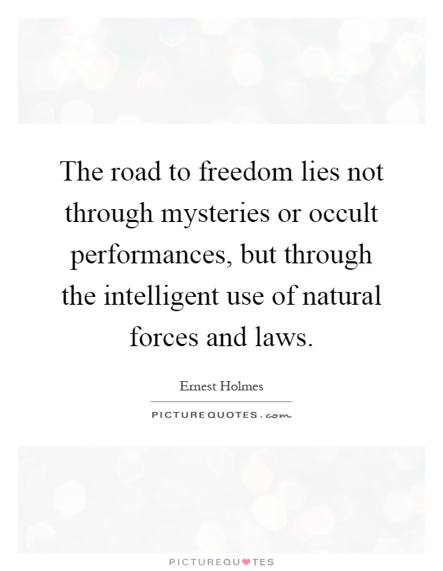The road to freedom lies not through mysteries or occult performances, but through the intelligent use of natural forces and laws Picture Quote #1