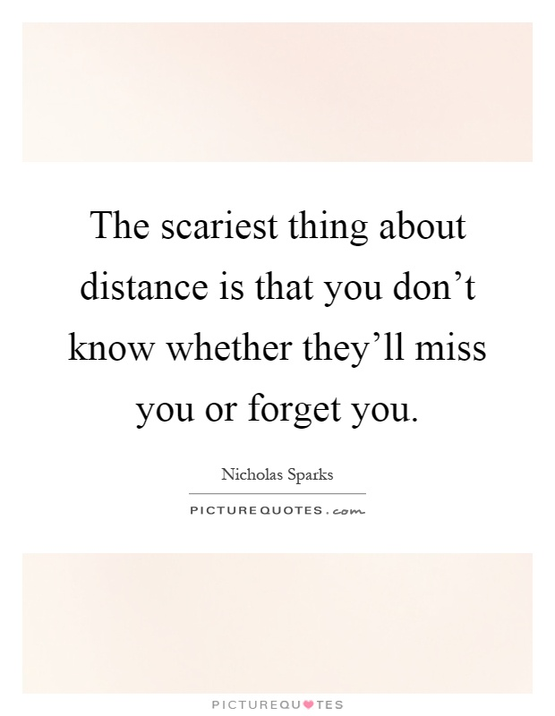 The scariest thing about distance is that you don't know whether they'll miss you or forget you Picture Quote #1