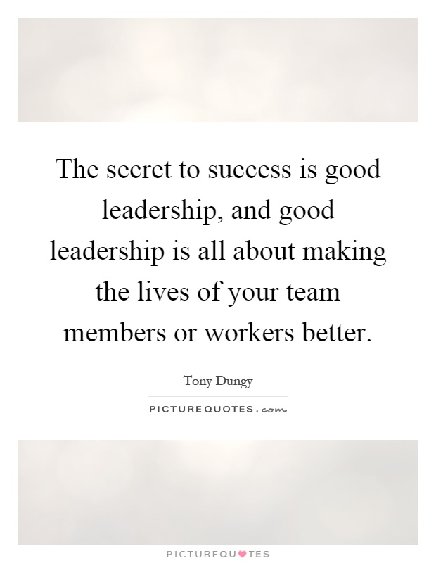 The secret to success is good leadership, and good leadership is all about making the lives of your team members or workers better Picture Quote #1