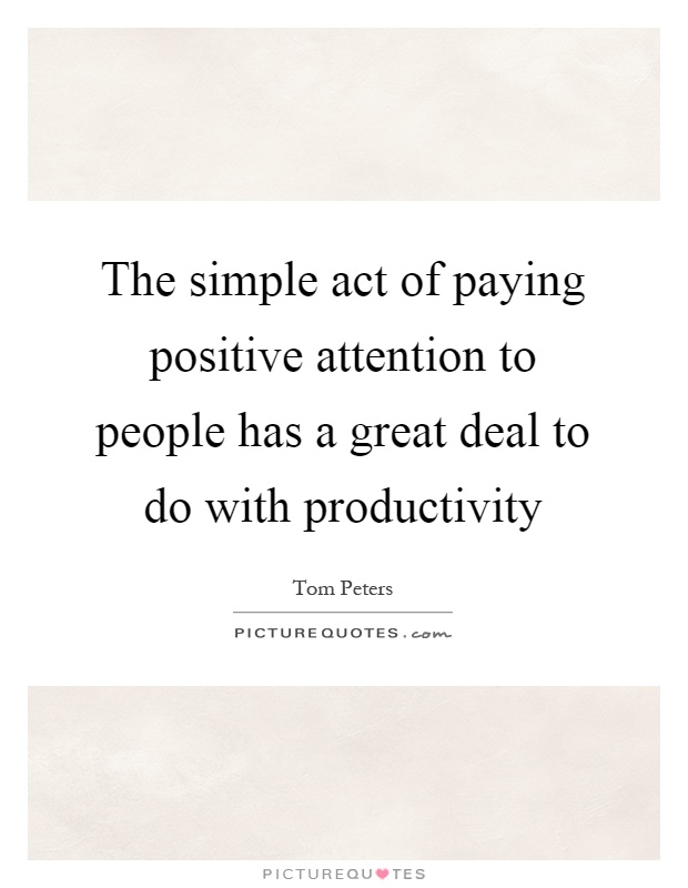 The simple act of paying positive attention to people has a great deal to do with productivity Picture Quote #1