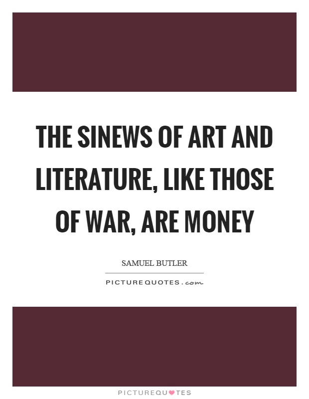 The sinews of art and literature, like those of war, are money Picture Quote #1