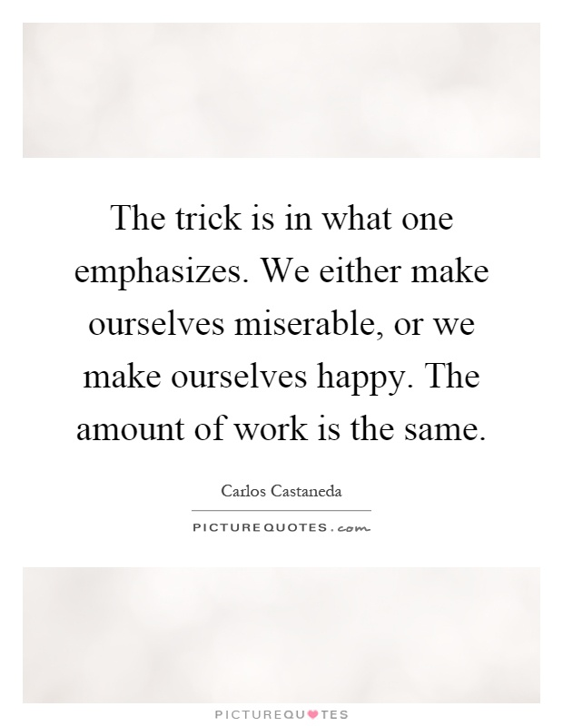 The trick is in what one emphasizes. We either make ourselves miserable, or we make ourselves happy. The amount of work is the same Picture Quote #1