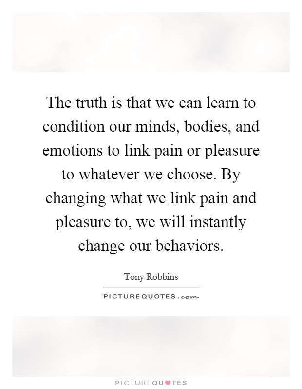 The truth is that we can learn to condition our minds, bodies, and emotions to link pain or pleasure to whatever we choose. By changing what we link pain and pleasure to, we will instantly change our behaviors Picture Quote #1