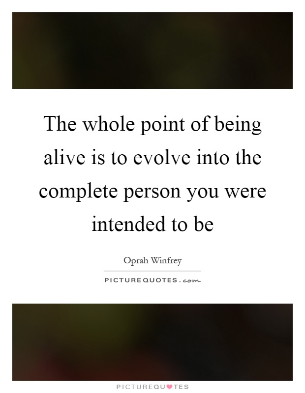 The whole point of being alive is to evolve into the complete person you were intended to be Picture Quote #1