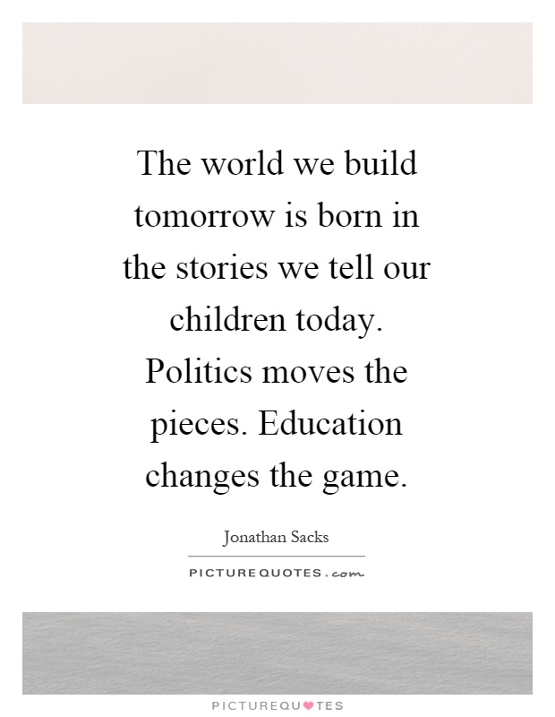 The world we build tomorrow is born in the stories we tell our children today. Politics moves the pieces. Education changes the game Picture Quote #1