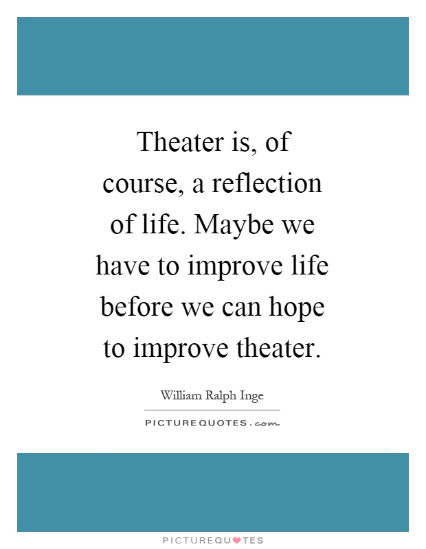 Theater is, of course, a reflection of life. Maybe we have to improve life before we can hope to improve theater Picture Quote #1
