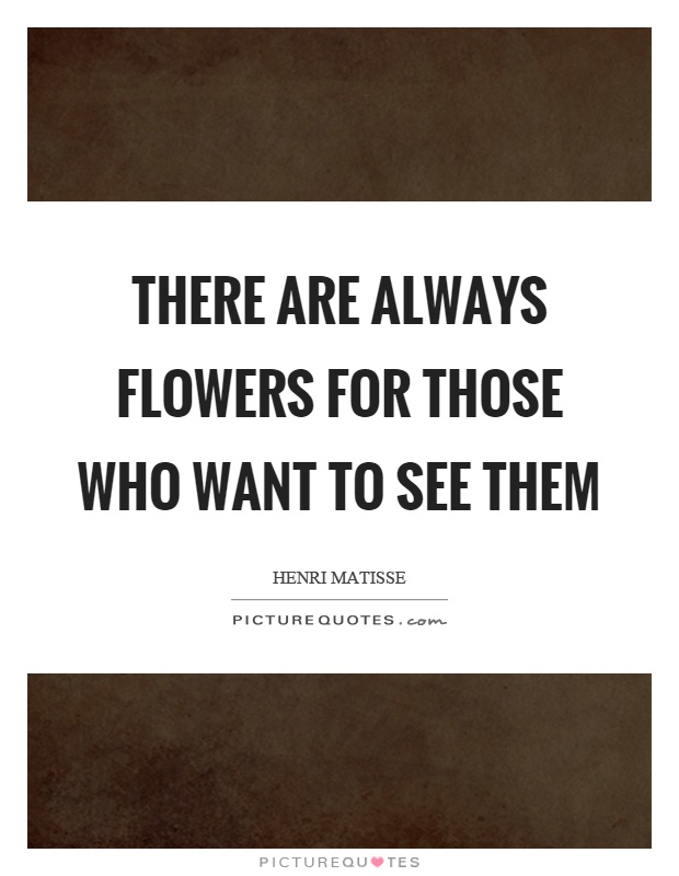 There are always flowers for those who want to see them Picture Quote #1