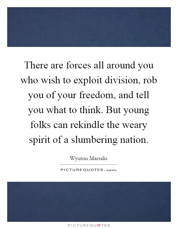 There are forces all around you who wish to exploit division, rob you of your freedom, and tell you what to think. But young folks can rekindle the weary spirit of a slumbering nation Picture Quote #1
