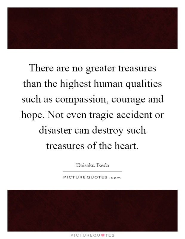 There are no greater treasures than the highest human qualities such as compassion, courage and hope. Not even tragic accident or disaster can destroy such treasures of the heart Picture Quote #1