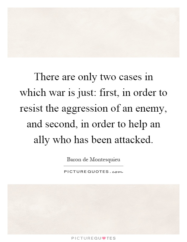 There are only two cases in which war is just: first, in order to resist the aggression of an enemy, and second, in order to help an ally who has been attacked Picture Quote #1