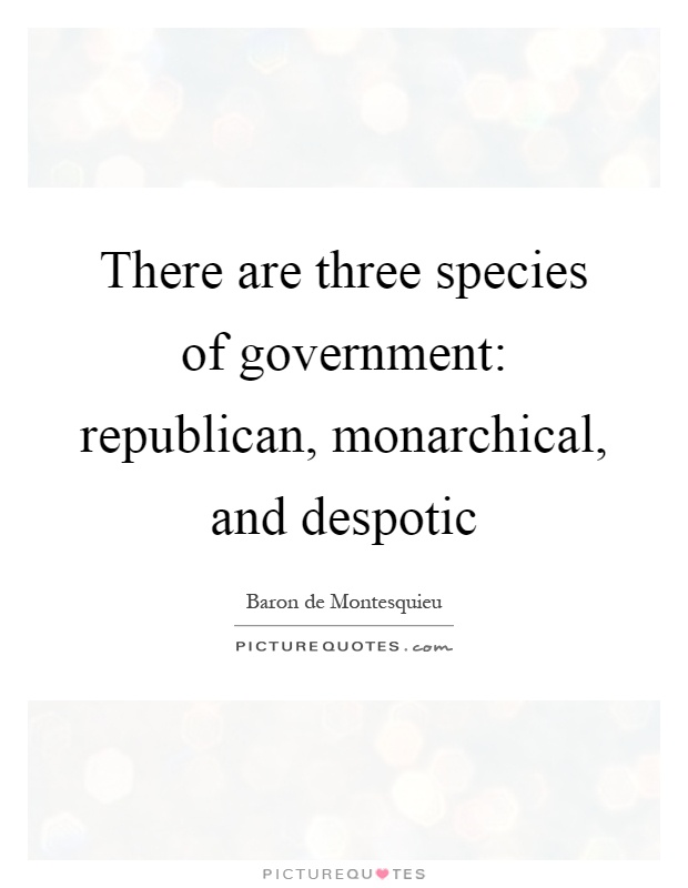 There are three species of government: republican, monarchical, and despotic Picture Quote #1