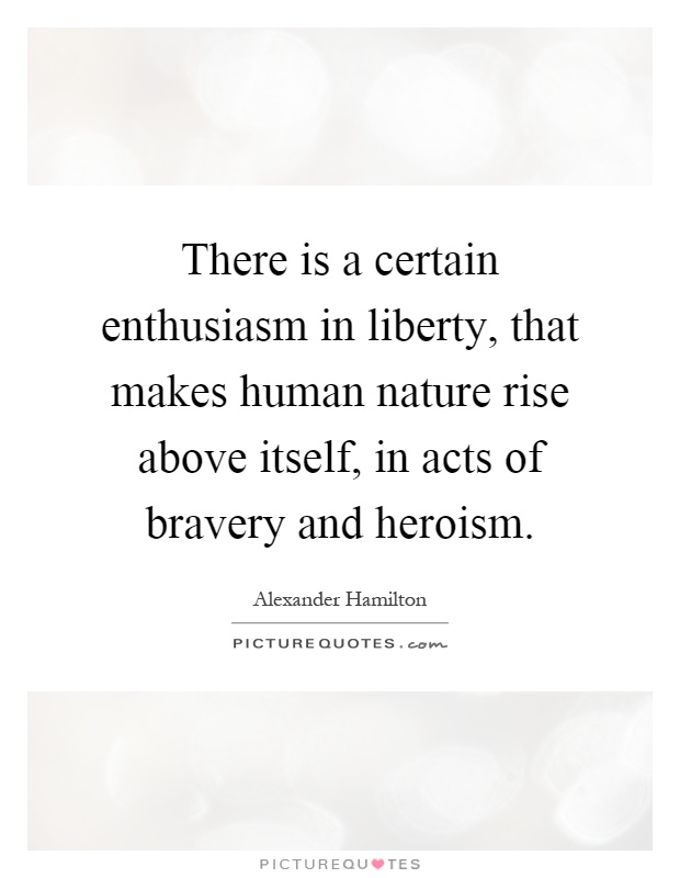 There is a certain enthusiasm in liberty, that makes human nature rise above itself, in acts of bravery and heroism Picture Quote #1