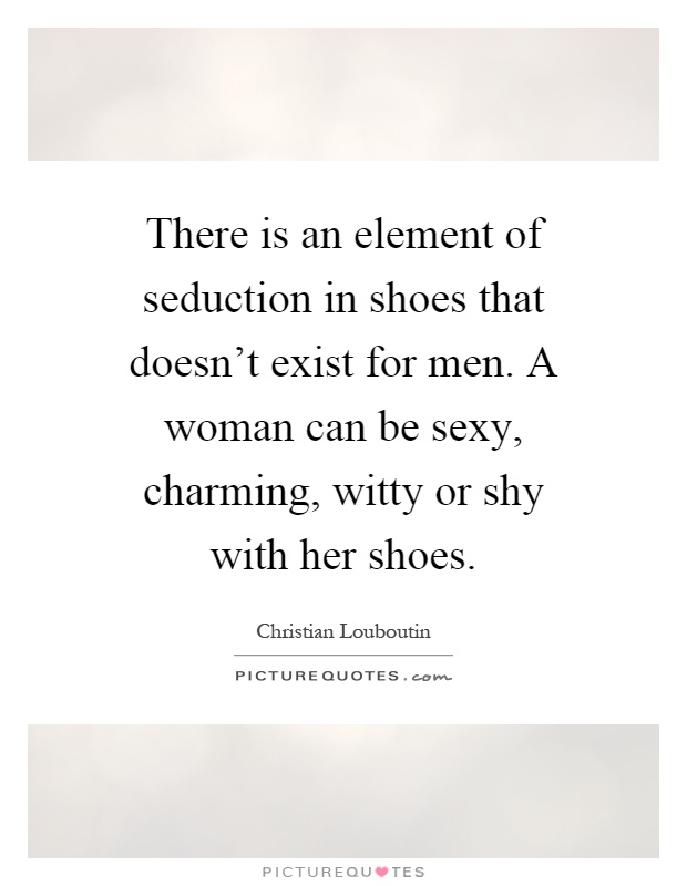 There is an element of seduction in shoes that doesn't exist for men. A woman can be sexy, charming, witty or shy with her shoes Picture Quote #1