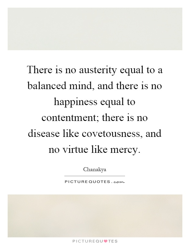 There is no austerity equal to a balanced mind, and there is no happiness equal to contentment; there is no disease like covetousness, and no virtue like mercy Picture Quote #1