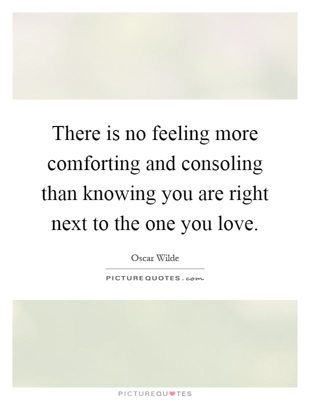 There is no feeling more comforting and consoling than knowing you are right next to the one you love Picture Quote #1