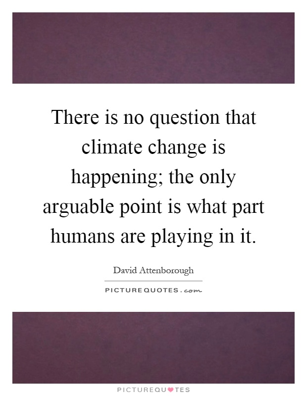 There is no question that climate change is happening; the only arguable point is what part humans are playing in it Picture Quote #1