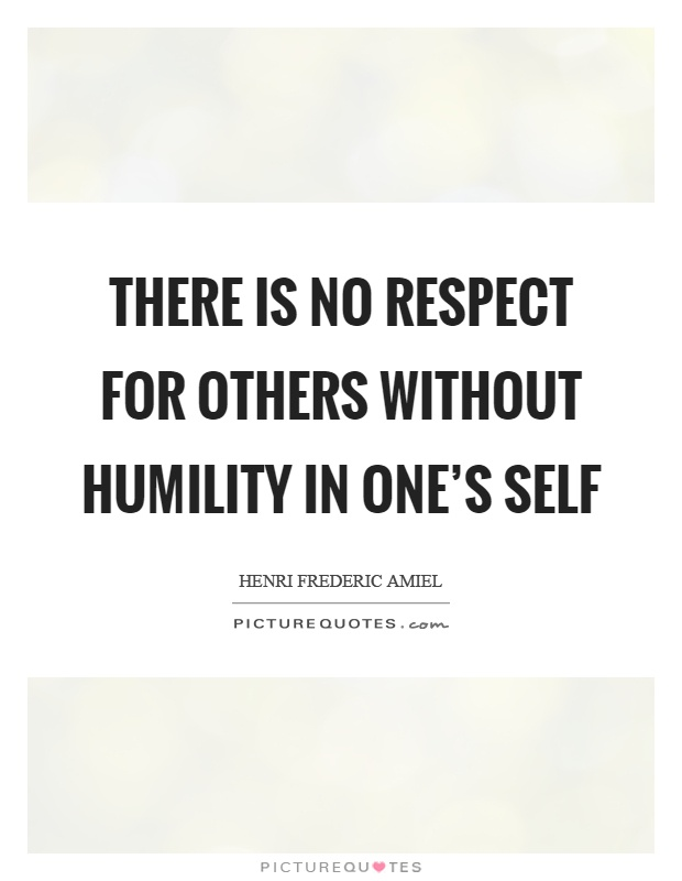 There is no respect for others without humility in one's self Picture Quote #1