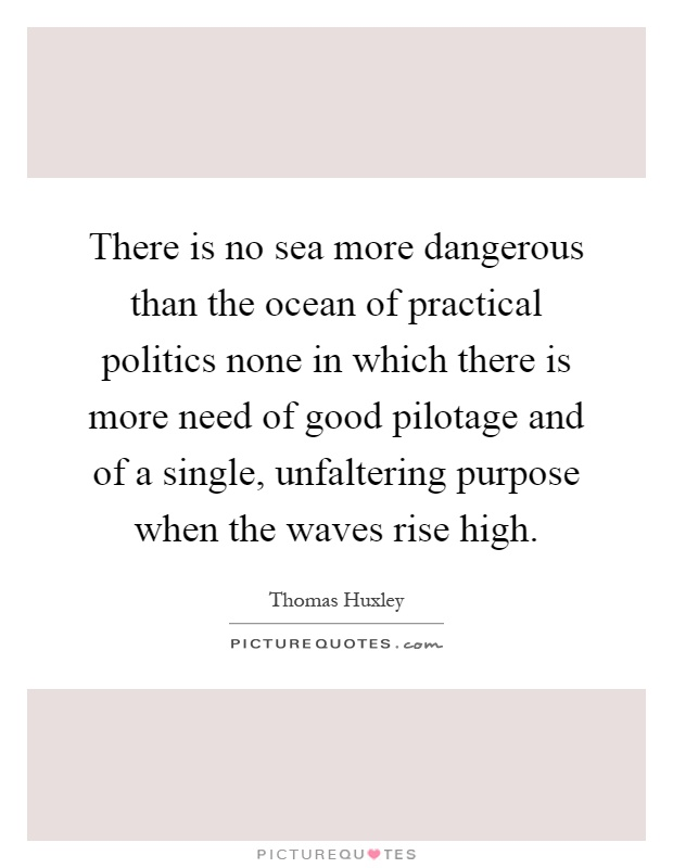 There is no sea more dangerous than the ocean of practical politics none in which there is more need of good pilotage and of a single, unfaltering purpose when the waves rise high Picture Quote #1