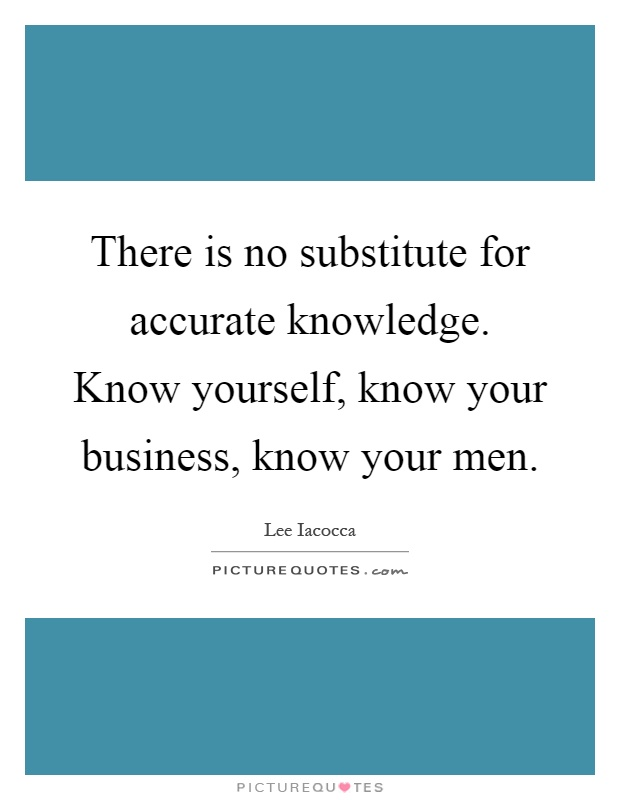 There is no substitute for accurate knowledge. Know yourself, know your business, know your men Picture Quote #1
