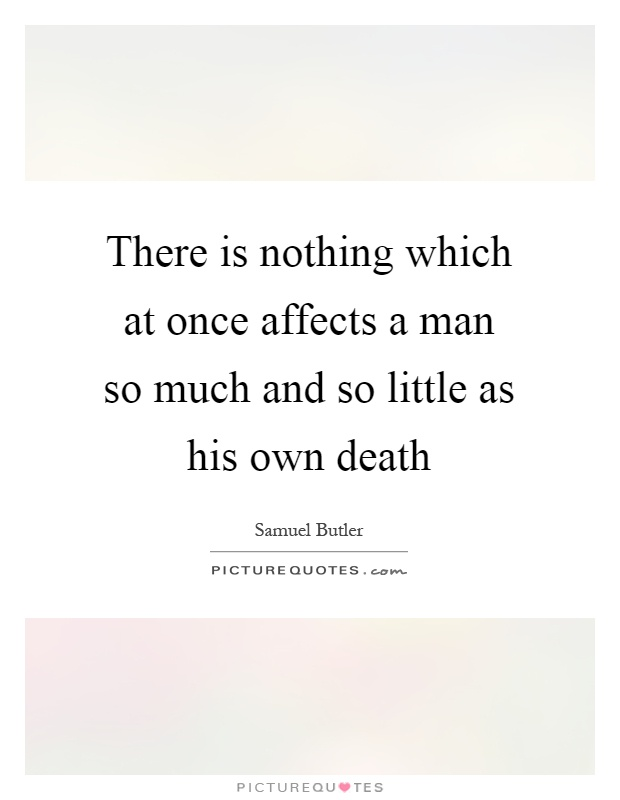 There is nothing which at once affects a man so much and so little as his own death Picture Quote #1
