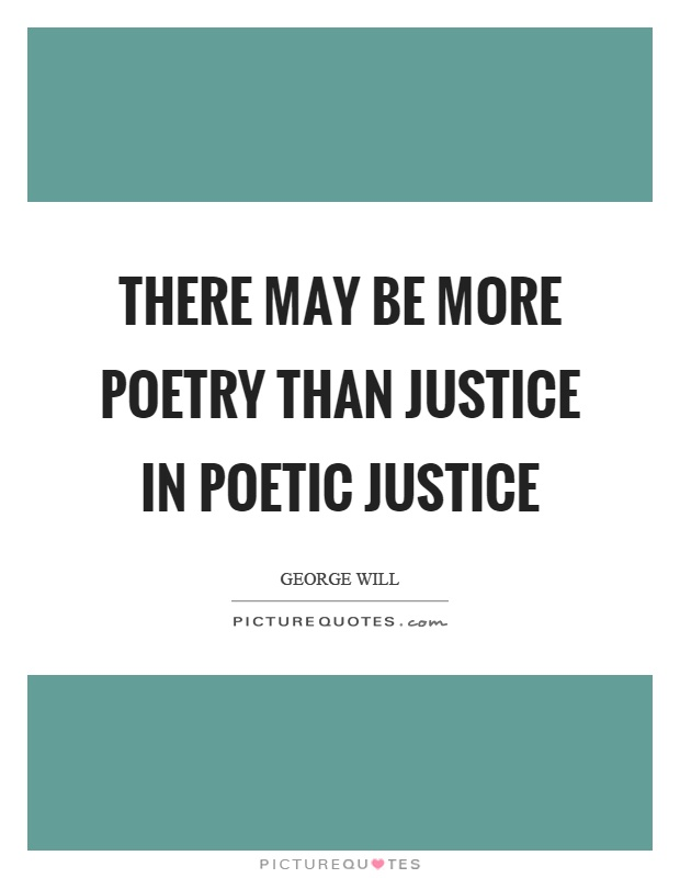 There may be more poetry than justice in poetic justice Picture Quote #1