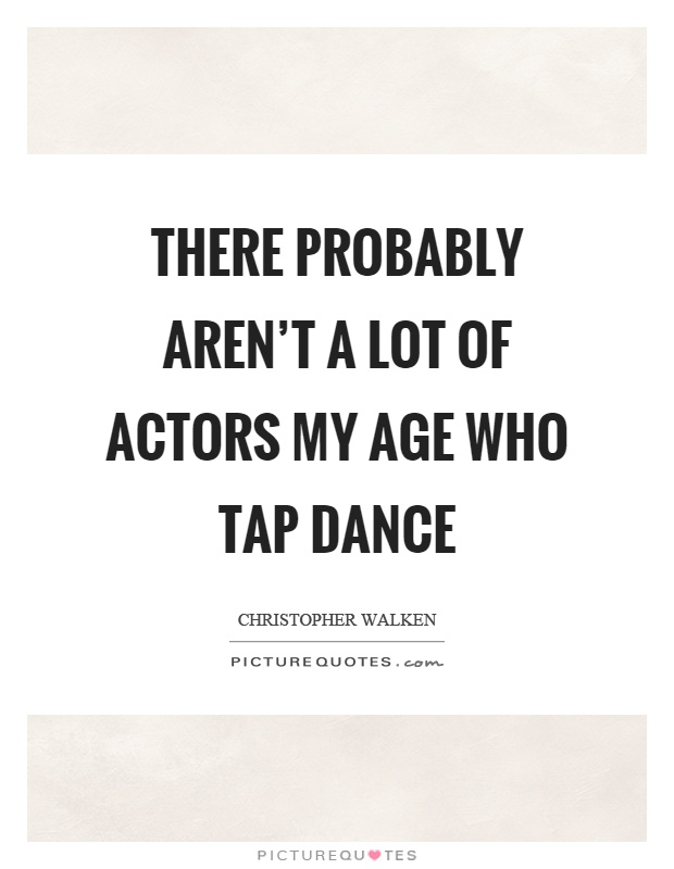There probably aren\'t a lot of actors my age who tap dance ...