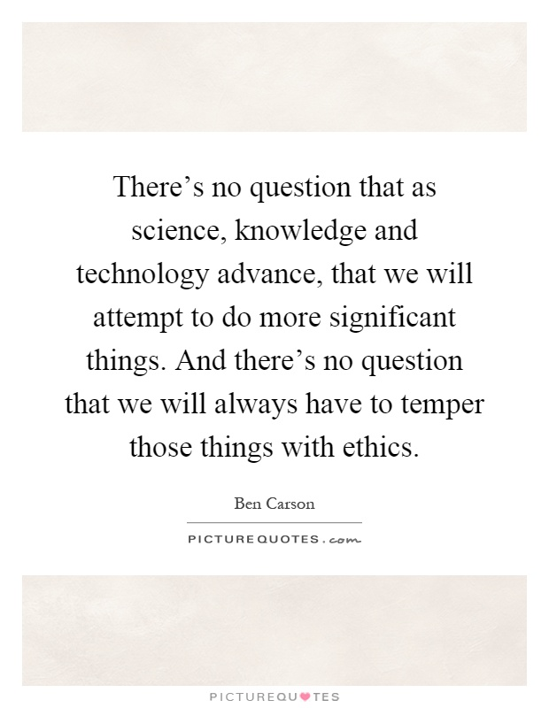 There's no question that as science, knowledge and technology advance, that we will attempt to do more significant things. And there's no question that we will always have to temper those things with ethics Picture Quote #1
