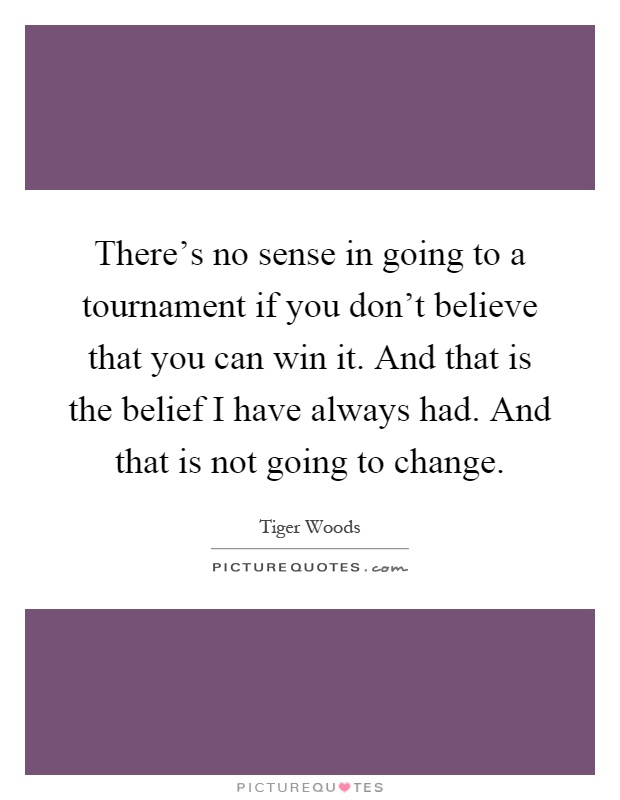 There's no sense in going to a tournament if you don't believe that you can win it. And that is the belief I have always had. And that is not going to change Picture Quote #1