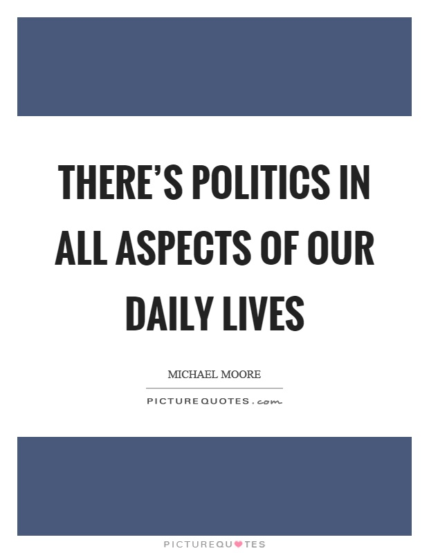 There's politics in all aspects of our daily lives Picture Quote #1