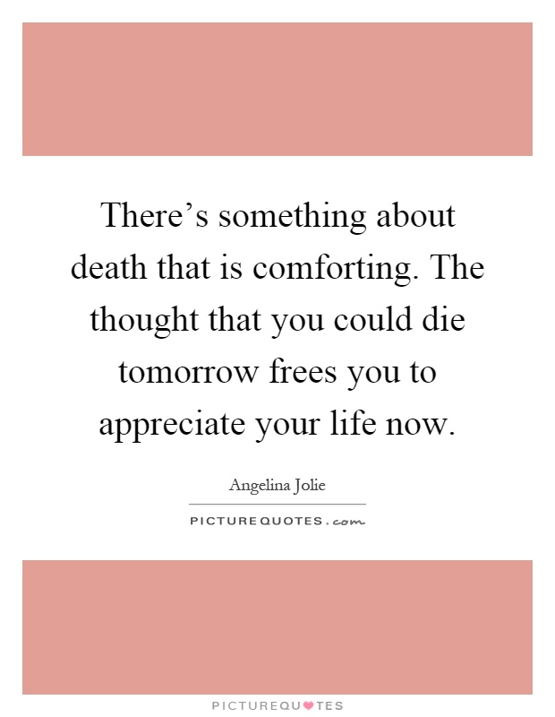 There's something about death that is comforting. The thought that you could die tomorrow frees you to appreciate your life now Picture Quote #1
