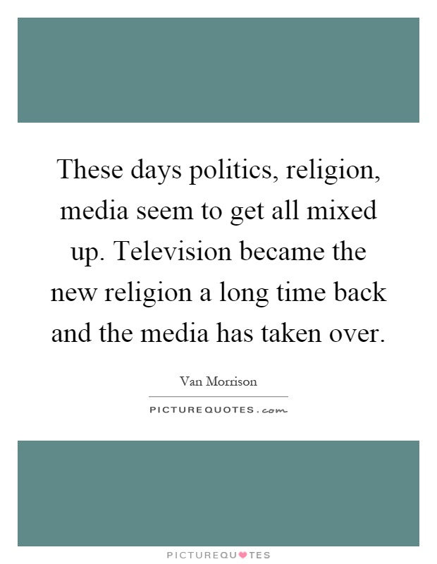 These days politics, religion, media seem to get all mixed up. Television became the new religion a long time back and the media has taken over Picture Quote #1