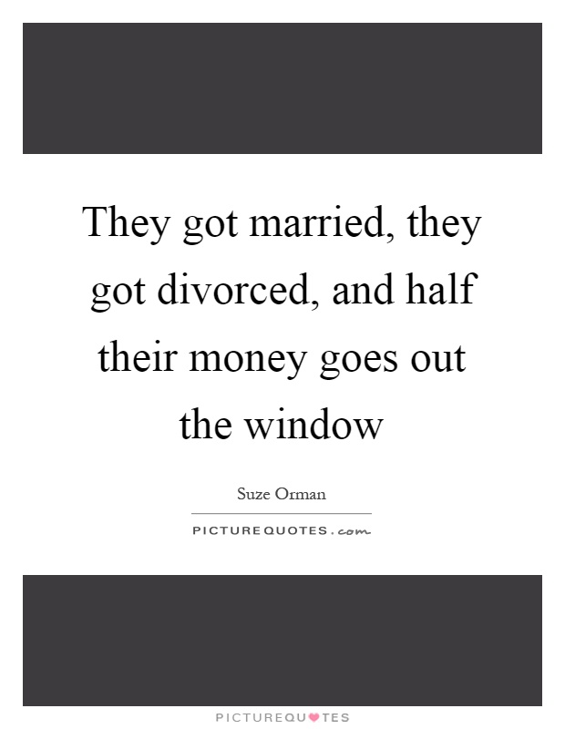 They got married, they got divorced, and half their money goes out the window Picture Quote #1