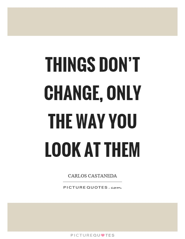 Things don't change, only the way you look at them Picture Quote #1