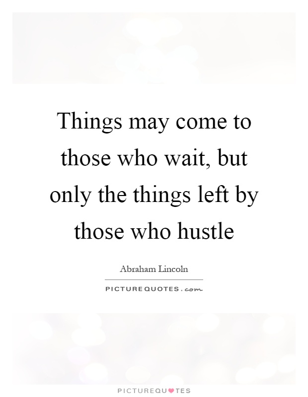 Things may come to those who wait, but only the things left by those who hustle Picture Quote #1