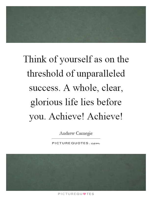Think of yourself as on the threshold of unparalleled success. A whole, clear, glorious life lies before you. Achieve! Achieve! Picture Quote #1