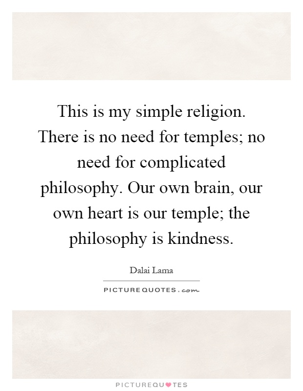 This is my simple religion. There is no need for temples; no need for complicated philosophy. Our own brain, our own heart is our temple; the philosophy is kindness Picture Quote #1