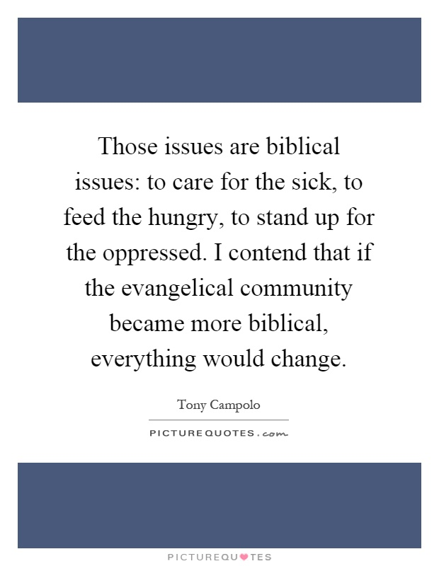 Those issues are biblical issues: to care for the sick, to feed the hungry, to stand up for the oppressed. I contend that if the evangelical community became more biblical, everything would change Picture Quote #1