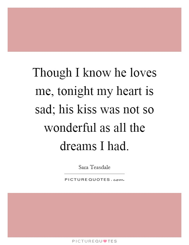 Though I know he loves me, tonight my heart is sad; his kiss was not so wonderful as all the dreams I had Picture Quote #1