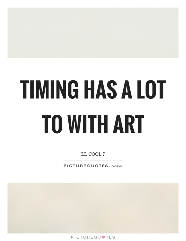 Timing has a lot to with art Picture Quote #1