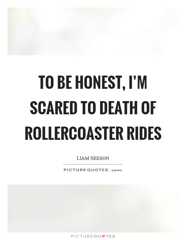 To be honest, I'm scared to death of rollercoaster rides Picture Quote #1