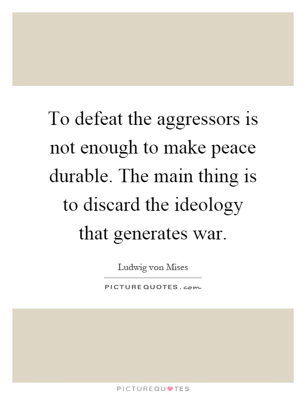 To defeat the aggressors is not enough to make peace durable. The main thing is to discard the ideology that generates war Picture Quote #1