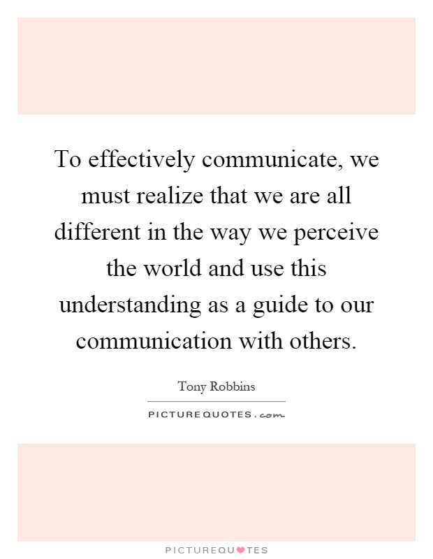 To effectively communicate, we must realize that we are all different in the way we perceive the world and use this understanding as a guide to our communication with others Picture Quote #1