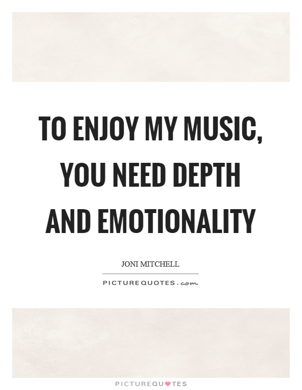 To enjoy my music, you need depth and emotionality Picture Quote #1