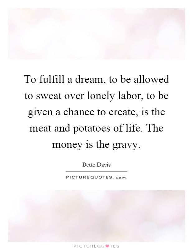To fulfill a dream, to be allowed to sweat over lonely labor, to be given a chance to create, is the meat and potatoes of life. The money is the gravy Picture Quote #1