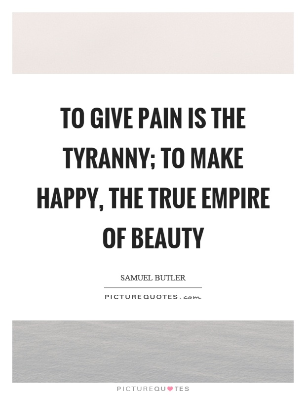 To give pain is the tyranny; to make happy, the true empire of beauty Picture Quote #1